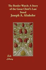 The Border Watch (a Story of the Great Chief's Last Stand) - Joseph Alexander Altsheler