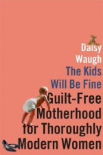 The Kids Will Be Fine: Guilt-Free Motherhood for Thoroughly Modern Women - Daisy Waugh
