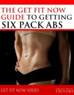 Get Fit Now: The Definitive Guide To Getting Six Pack Abs - Charles River Editors