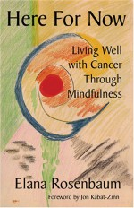 Here for Now: Living Well with Cancer through Mindfulness - Elana Rosenbaum, Jon Kabat-Zinn