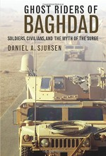 Ghost Riders of Baghdad: Soldiers, Civilians, and the Myth of the Surge - Daniel A. Sjursen