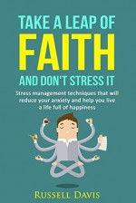 Take a Leap of Faith and Don't Stress It: Stress Management Techniques That Will Reduce Your Anxiety and Help You Live a Life Full of Happiness - Russell Davis