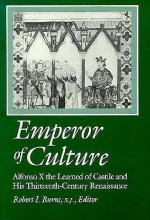 Emperor Of Culture: Alfonso X The Learned Of Castile And His Thirteenth Century Renaissance - Robert I. Burns