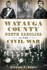 Watauga County, North Carolina, in the Civil War - Michael Hardy
