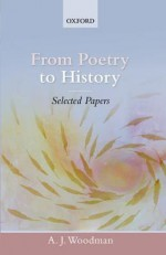 From Poetry to History: Selected Papers - A.J. Woodman