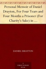 Personal Memoir of Daniel Drayton, For Four Years and Four Months a Prisoner (For Charity's Sake) in Washington Jail Including A Narrative Of The Voyage And Capture Of The Schooner Pearl - Daniel Drayton