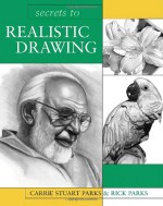 Secrets to Realistic Drawing - Carrie Stuart Parks, Parks, Rick Parks