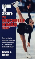 Born to Skate: The Michelle Kwan Story - Edward Z. Epstein