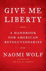 Give Me Liberty: A Handbook for American Revolutionaries - Naomi Wolf