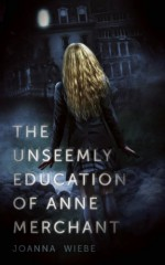 The Unseemly Education of Anne Merchant - Joanna Wiebe