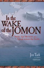 In the Wake of the Jomon: Stone Age Mariners and a Voyage Across the Pacific - Jon Turk