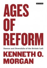Ages of Reform: Dawns and Downfalls of the British Left - Kenneth O. Morgan