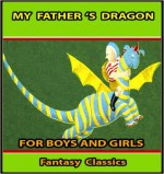 MY FATHER 'S DRAGON BOOK : 72 FUN STORIES FOR BOYS AND GIRLS - ILLUSTRATED FANTASY CLASSICS for 4 - 12 Years Old (Perfect Bedtime Story) - Ruth Stiles Gannett, T4 Book Publishing