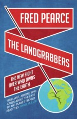 The Landgrabbers: The New Fight Over Who Owns The Earth - Fred Pearce