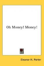 Oh Money! Money! - Eleanor H. Porter