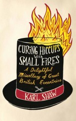 Curing Hiccups with Small Fires: A Delightful Miscellany of Great British Eccentrics - Karl Shaw