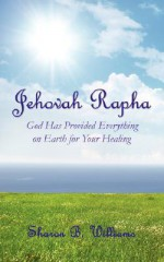 Jehovah Rapha: God Has Provided Everything on Earth for Your Healing - Sharon Williams
