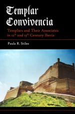 Templar Convivencia: Templars and Their Associates in 12th and 13th Century Iberia - Paula R. Stiles