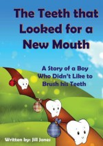 The Teeth that Looked for a New Mouth: A Story of a Boy Who Didn't Like to Brush his Teeth - Jill Jones, Robert Shveytser, Emily Zieroth