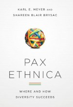 Pax Ethnica: Where and How Diversity Succeeds - Karl E. Meyer, Shareen Blair Brysac