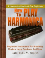 How To Play Harmonica; Beginner's Instructions For Breathing, Rhythm, Keys, Positions, and More - Michael M. Jones