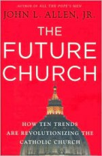 The Future Church: How Ten Trends are Revolutionizing the Catholic Church - John L. Allen Jr.