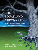 The Dreaded Swamp of the Bubble Dragon (The Squatland Chronicles, Book 5) (Squatland Chronicles) - Bob Johnson