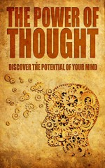The Power Of Thought: Discover The Potential Of Your Mind (Self-help, think positively, turn negative thoughts to positive) - Andrew L.