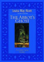 Abbot's Ghost: A Christmas Story - Louisa May Alcott, Stephen W. Hines