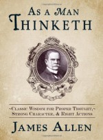 As a Man Thinketh: Classic Wisdom for Proper Thought, Strong Character, and Right Actions - James Allen
