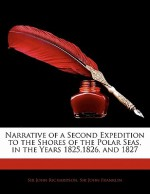 Narrative of a Second Expedition to the Shores of the Polar Seas, in the Years 1825,1826, and 1827 - John Franklin, John Richardson