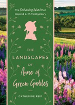 The Landscapes of Anne of Green Gables - Catherine Reid, Kerry Michaels