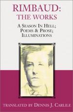 Rimbaud: The Works: A Season In Hell, Poems & Prose, Illuminations - Arthur Rimbaud