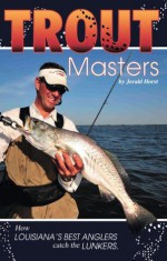 Trout Masters: How Louisiana's Best Anglers Catch the Lunkers - Jerald Horst, Todd Masson, Don Dubuc
