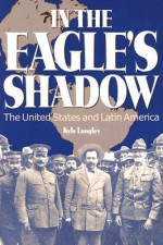 In the Eagle's Shadow: The United States and Latin America - Kyle Longley