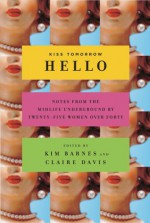 Kiss Tomorrow Hello: Notes From the Midlife Underground by Twenty-Five Women Over Forty - Kim Barnes, Claire Davis, Ellen Sussman