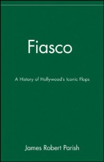 Fiasco: A History of Hollywood's Iconic Flops - James Robert Parish