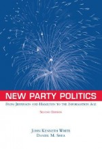 New Party Politics: From Jefferson and Hamilton to the Information Age - John Kenneth White, Daniel M. Shea
