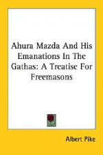 Ahura Mazda and His Emanations in the Gathas: A Treatise for Freemasons - Albert Pike
