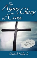 The Agony & Glory of the Cross - Charles B. Hodge