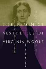 The Feminist Aesthetics of Virginia Woolf: Modernism, Post-Impressionism, and the Politics of the Visual - Jane Goldman