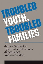 Troubled Youth, Troubled Families - James Garbarino, Cynthia Schellenbach