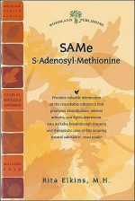 SAMe (S-Adenosyl-Methionine): The Remarkable Substance That Promotes Detoxification, Relieves Arthritis, and Fights Depression - Rita Elkins