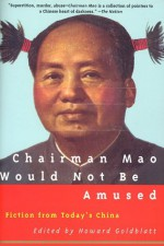 Chairman Mao Would Not Be Amused: Fiction from Today's China - Howard Goldblatt
