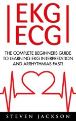 EKG | ECG: The Complete Beginners Guide To Learning EKG Interpretation And Arrhythmias Fast! (EKG Book, ECG, Medical Ebooks) - Steven Jackson