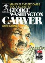 George Washington Carver: Man's Slave Becomes God's Scientist - David R. Collins, Steve Gannon