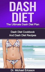Dash Diet: The Ultimate Dash Diet Plan: Dash Diet Cookbook And Dash Diet Recipes To Burn Fat Naturally, Remove Cellulite, Lower Cholesterol And Look Beautiful ... Dash Diet Cookbook, Dash Diet Kindle Books) - Dr. Michael Ericsson, Dash, Dash Free Books, Dash Guide, Dash For Women, Dash For Men, Dash Foods and Drinks, Dash Meals and Plans