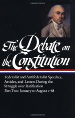 The Debate on the Constitution : Federalist and Antifederalist Speeches, Articles and Letters During the Struggle over Ratification, Part Two: January to August 1788 (Library of America #63) - Bernard Bailyn