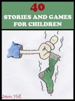 40 STORIES AND GAMES FOR CHILDREN (Short Stories for Bedtime, Beginner Readers and Holidays. Contains Stories, Activities and Colour Illustrations) - Jason Hall, Angela Hall