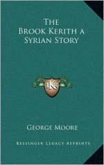 The Brook Kerith a Syrian Story - George Augustus Moore
